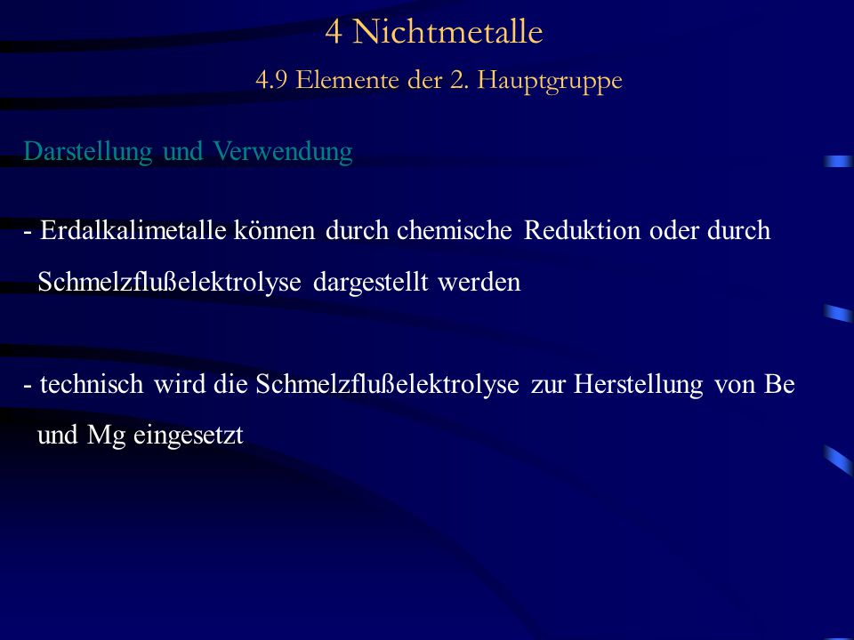 4 Nichtmetalle 4.9 Elemente der 2. Hauptgruppe Darstellung und Verwendung - Erdalkalimetalle können durch chemische Reduktion oder durch Schmelzflußel
