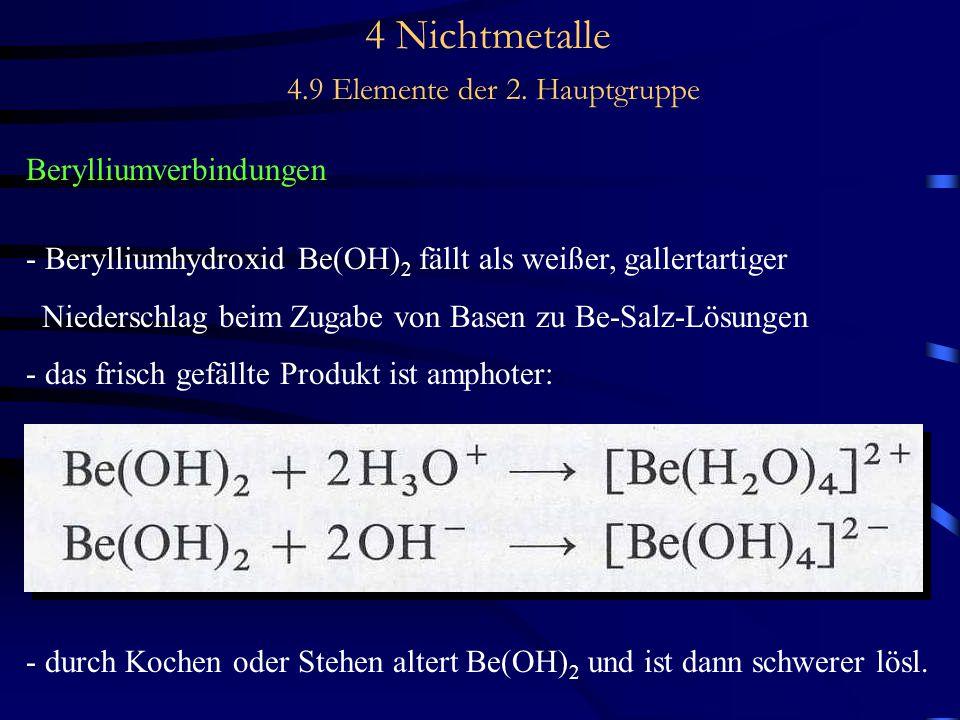 4 Nichtmetalle 4.9 Elemente der 2. Hauptgruppe Berylliumverbindungen - Berylliumhydroxid Be(OH) 2 fällt als weißer, gallertartiger Niederschlag beim Z