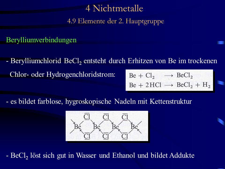 4 Nichtmetalle 4.9 Elemente der 2. Hauptgruppe Berylliumverbindungen - Berylliumchlorid BeCl 2 entsteht durch Erhitzen von Be im trockenen Chlor- oder