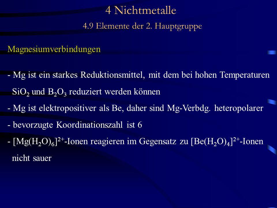 4 Nichtmetalle 4.9 Elemente der 2. Hauptgruppe Magnesiumverbindungen - Mg ist ein starkes Reduktionsmittel, mit dem bei hohen Temperaturen SiO 2 und B