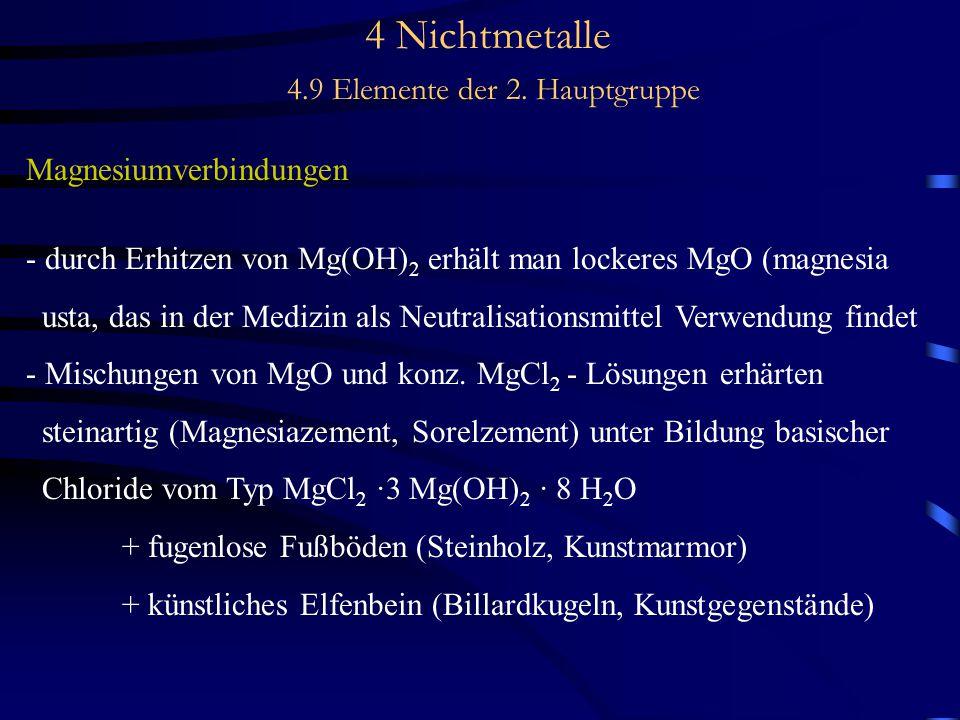 4 Nichtmetalle 4.9 Elemente der 2. Hauptgruppe Magnesiumverbindungen - durch Erhitzen von Mg(OH) 2 erhält man lockeres MgO (magnesia usta, das in der