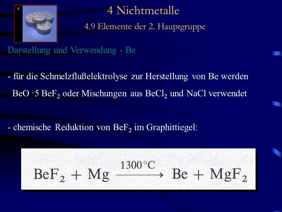 4 Nichtmetalle 4.9 Elemente der 2. Hauptgruppe Darstellung und Verwendung - Be - für die Schmelzflußelektrolyse zur Herstellung von Be werden BeO ·5 B