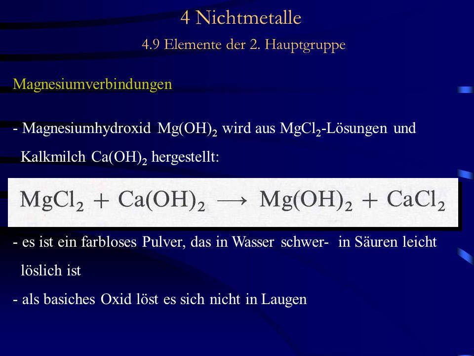 4 Nichtmetalle 4.9 Elemente der 2. Hauptgruppe Magnesiumverbindungen - Magnesiumhydroxid Mg(OH) 2 wird aus MgCl 2 -Lösungen und Kalkmilch Ca(OH) 2 her
