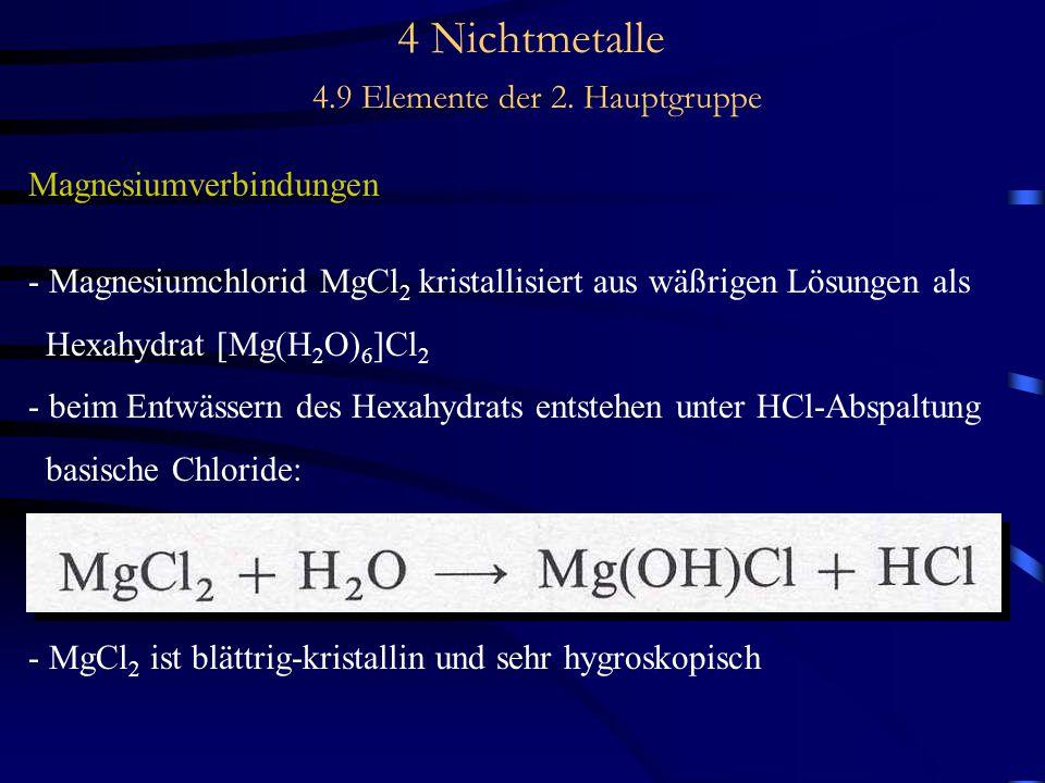 4 Nichtmetalle 4.9 Elemente der 2. Hauptgruppe Magnesiumverbindungen - Magnesiumchlorid MgCl 2 kristallisiert aus wäßrigen Lösungen als Hexahydrat [Mg
