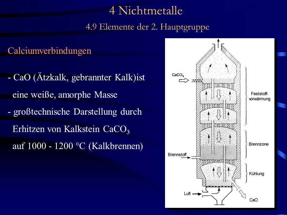 4 Nichtmetalle 4.9 Elemente der 2. Hauptgruppe Calciumverbindungen - CaO (Ätzkalk, gebrannter Kalk)ist eine weiße, amorphe Masse - großtechnische Dars