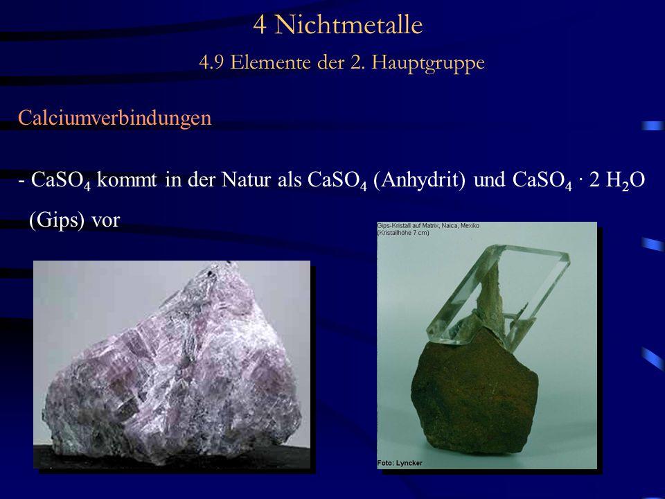 4 Nichtmetalle 4.9 Elemente der 2. Hauptgruppe Calciumverbindungen - CaSO 4 kommt in der Natur als CaSO 4 (Anhydrit) und CaSO 4 · 2 H 2 O (Gips) vor
