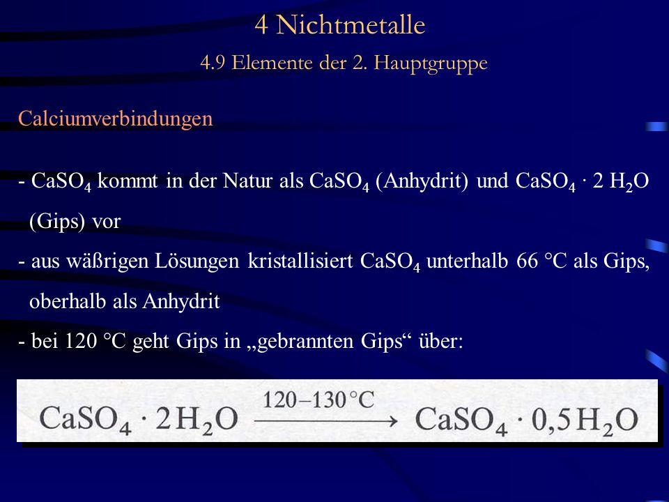 4 Nichtmetalle 4.9 Elemente der 2. Hauptgruppe Calciumverbindungen - CaSO 4 kommt in der Natur als CaSO 4 (Anhydrit) und CaSO 4 · 2 H 2 O (Gips) vor -