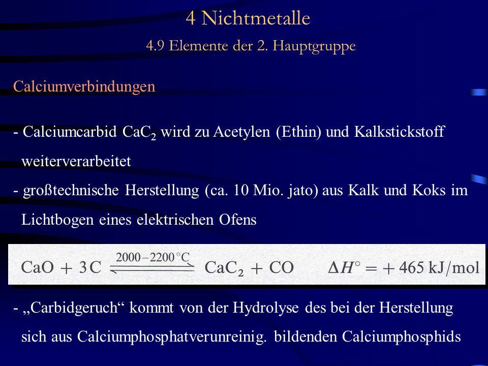 4 Nichtmetalle 4.9 Elemente der 2. Hauptgruppe Calciumverbindungen - Calciumcarbid CaC 2 wird zu Acetylen (Ethin) und Kalkstickstoff weiterverarbeitet