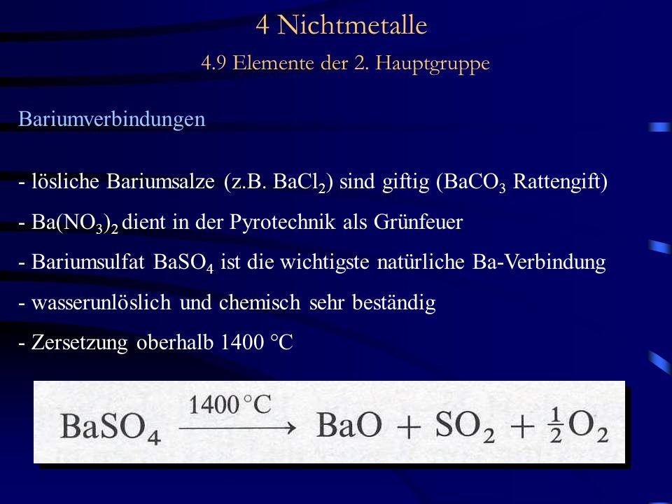 4 Nichtmetalle 4.9 Elemente der 2. Hauptgruppe Bariumverbindungen - lösliche Bariumsalze (z.B. BaCl 2 ) sind giftig (BaCO 3 Rattengift) - Ba(NO 3 ) 2