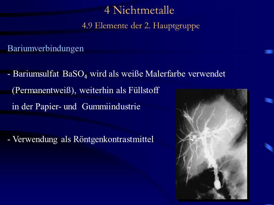 4 Nichtmetalle 4.9 Elemente der 2. Hauptgruppe Bariumverbindungen - Bariumsulfat BaSO 4 wird als weiße Malerfarbe verwendet (Permanentweiß), weiterhin