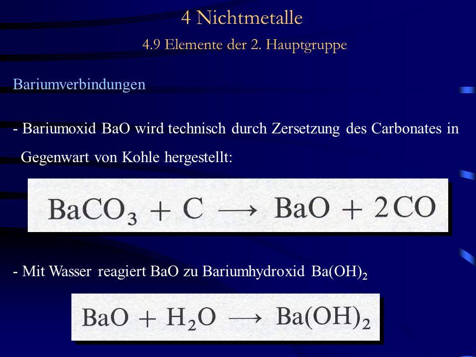 4 Nichtmetalle 4.9 Elemente der 2. Hauptgruppe Bariumverbindungen - Bariumoxid BaO wird technisch durch Zersetzung des Carbonates in Gegenwart von Koh