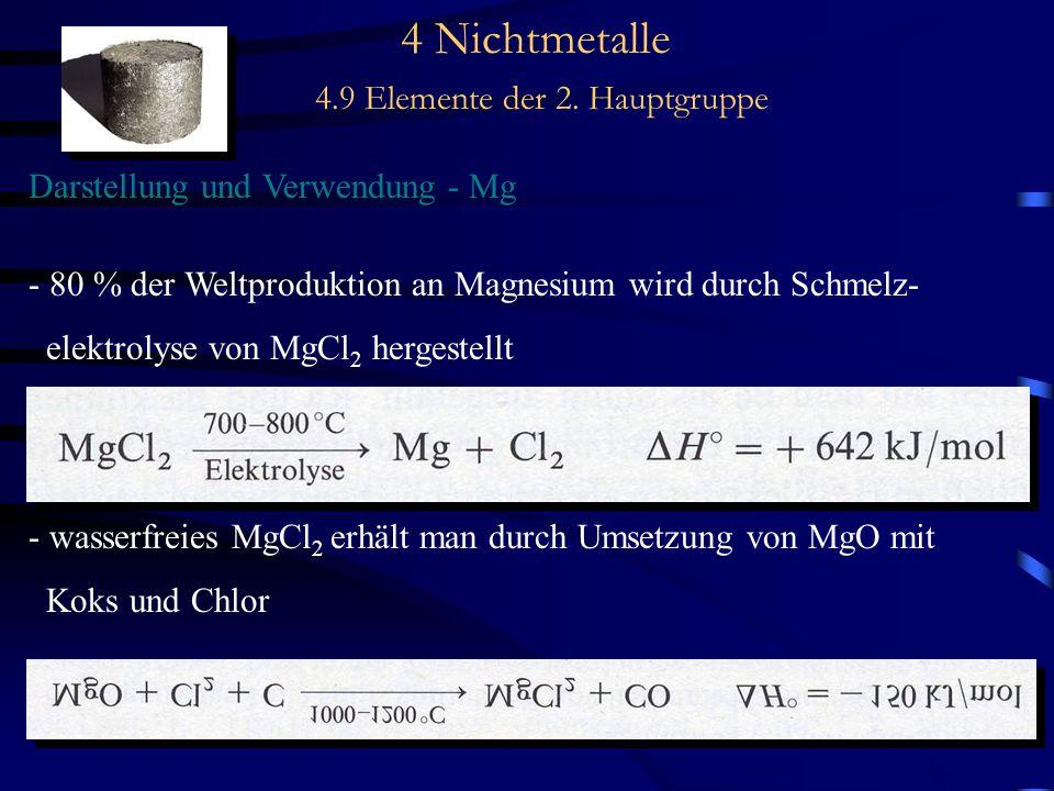 4 Nichtmetalle 4.9 Elemente der 2. Hauptgruppe Darstellung und Verwendung - Mg - 80 % der Weltproduktion an Magnesium wird durch Schmelz- elektrolyse