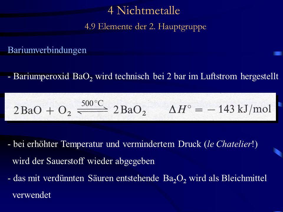 4 Nichtmetalle 4.9 Elemente der 2. Hauptgruppe Bariumverbindungen - Bariumperoxid BaO 2 wird technisch bei 2 bar im Luftstrom hergestellt - bei erhöht