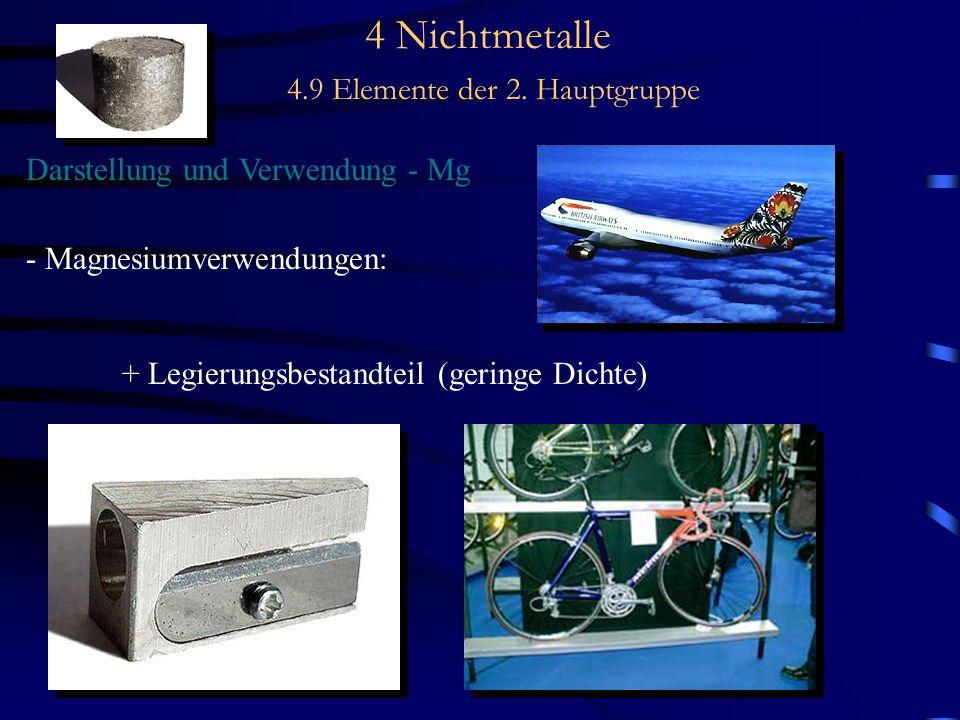 4 Nichtmetalle 4.9 Elemente der 2. Hauptgruppe Darstellung und Verwendung - Mg - Magnesiumverwendungen: + Legierungsbestandteil (geringe Dichte)