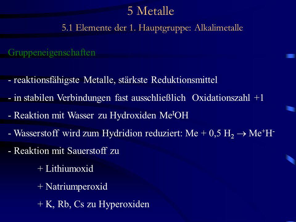 5 Metalle 5.1 Elemente der 1. Hauptgruppe: Alkalimetalle Gruppeneigenschaften - reaktionsfähigste Metalle, stärkste Reduktionsmittel - in stabilen Ver