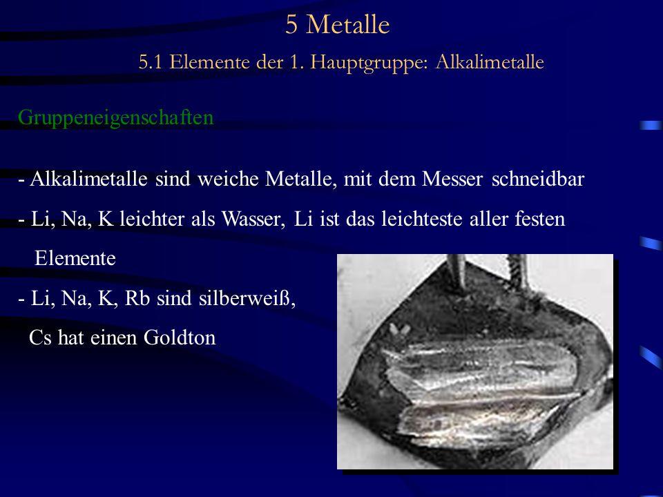 5 Metalle 5.1 Elemente der 1. Hauptgruppe: Alkalimetalle Gruppeneigenschaften - Alkalimetalle sind weiche Metalle, mit dem Messer schneidbar - Li, Na,