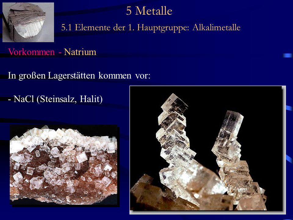 5 Metalle 5.1 Elemente der 1. Hauptgruppe: Alkalimetalle Vorkommen - Natrium In großen Lagerstätten kommen vor: - NaCl (Steinsalz, Halit)