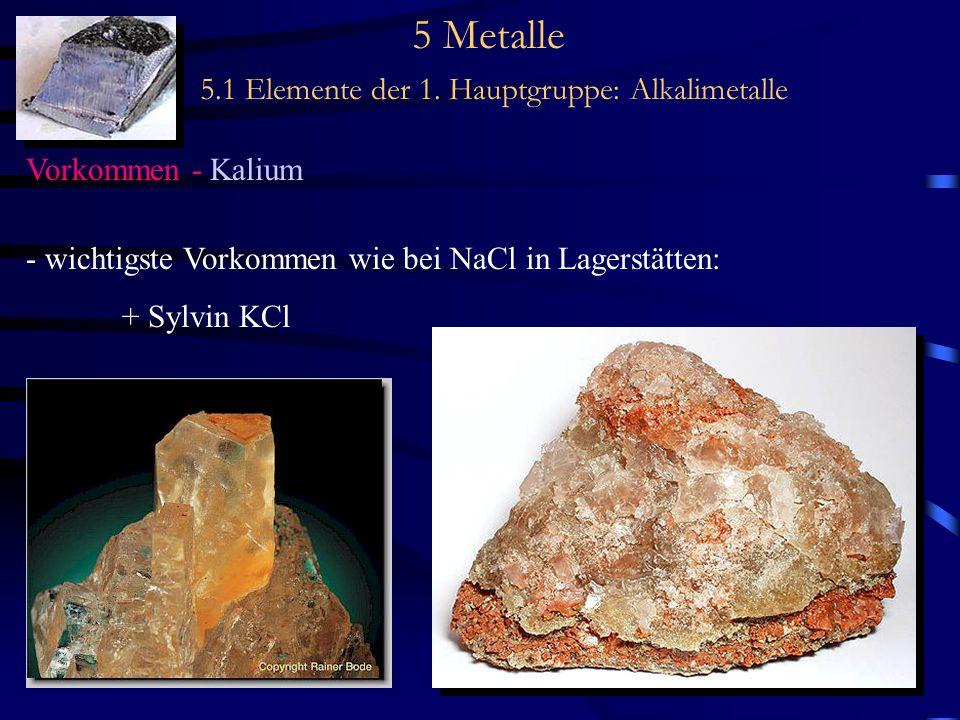 5 Metalle 5.1 Elemente der 1. Hauptgruppe: Alkalimetalle Vorkommen - Kalium - wichtigste Vorkommen wie bei NaCl in Lagerstätten: + Sylvin KCl