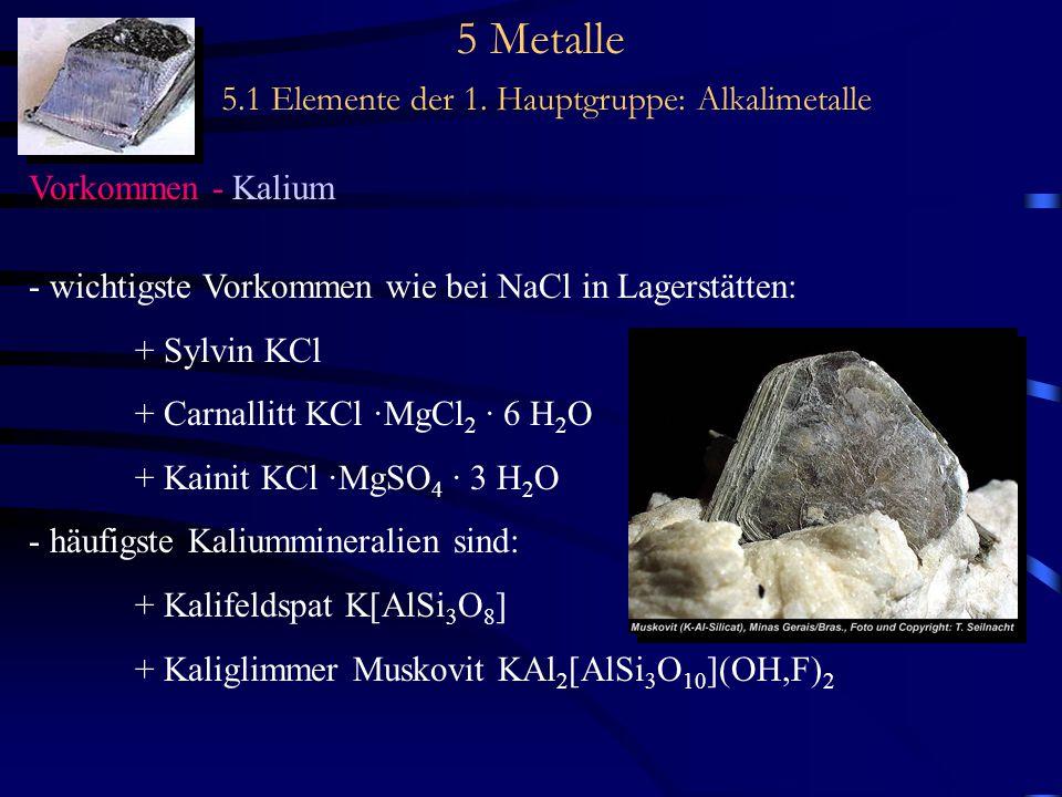 5 Metalle 5.1 Elemente der 1. Hauptgruppe: Alkalimetalle Vorkommen - Kalium - wichtigste Vorkommen wie bei NaCl in Lagerstätten: + Sylvin KCl + Carnal