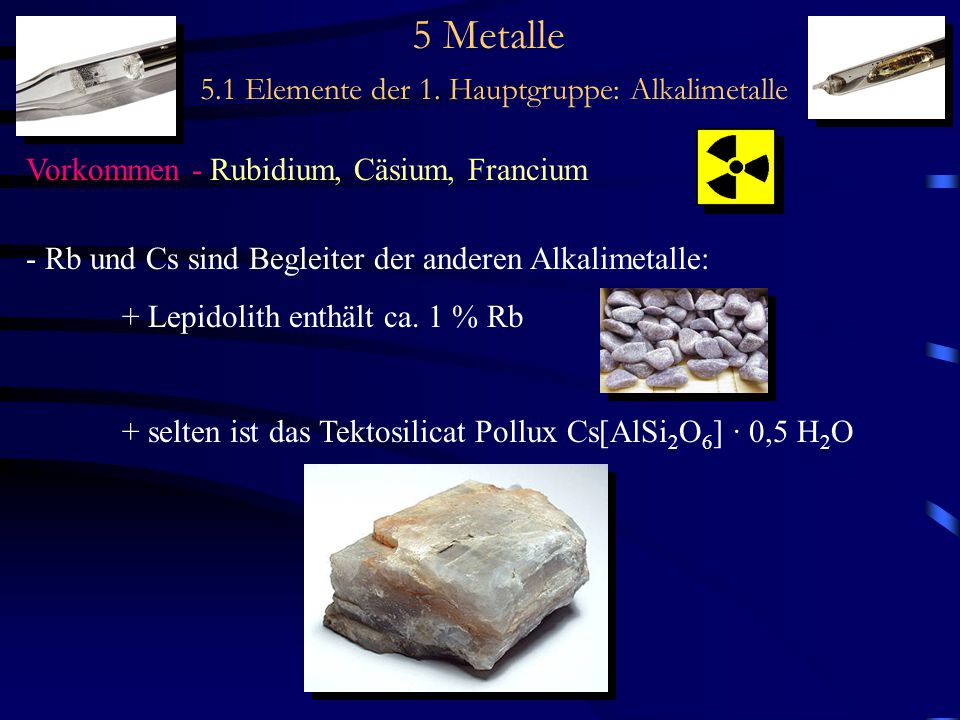 5 Metalle 5.1 Elemente der 1. Hauptgruppe: Alkalimetalle Vorkommen - Rubidium, Cäsium, Francium - Rb und Cs sind Begleiter der anderen Alkalimetalle: