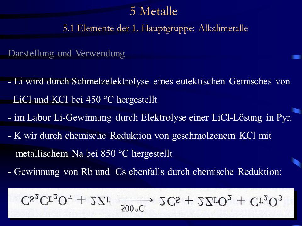 5 Metalle 5.1 Elemente der 1. Hauptgruppe: Alkalimetalle Darstellung und Verwendung - Li wird durch Schmelzelektrolyse eines eutektischen Gemisches vo