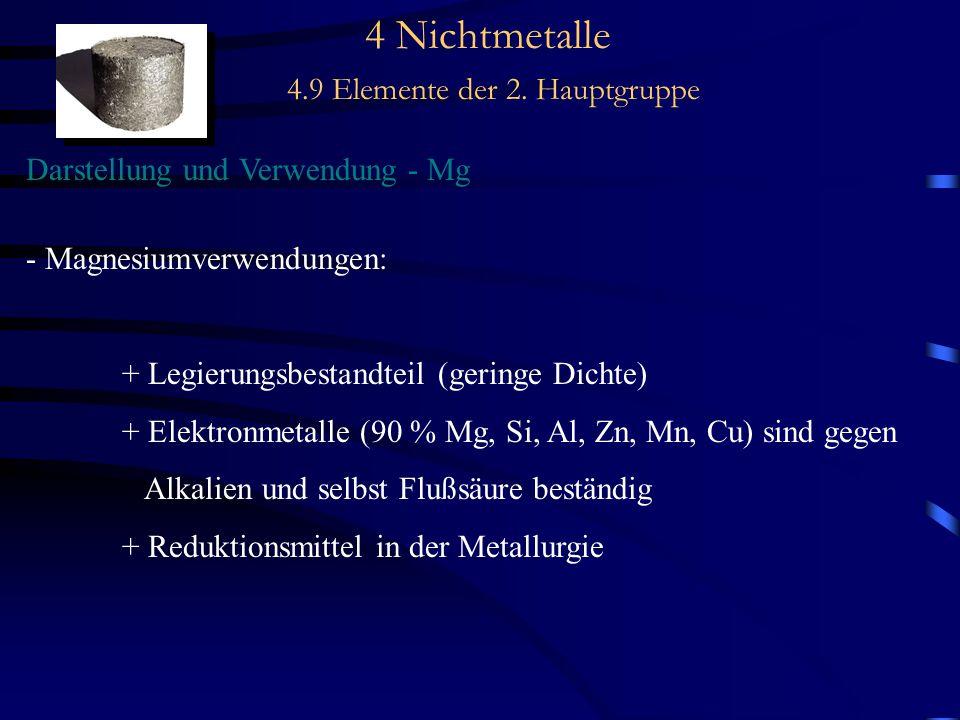 4 Nichtmetalle 4.9 Elemente der 2. Hauptgruppe Darstellung und Verwendung - Mg - Magnesiumverwendungen: + Legierungsbestandteil (geringe Dichte) + Ele