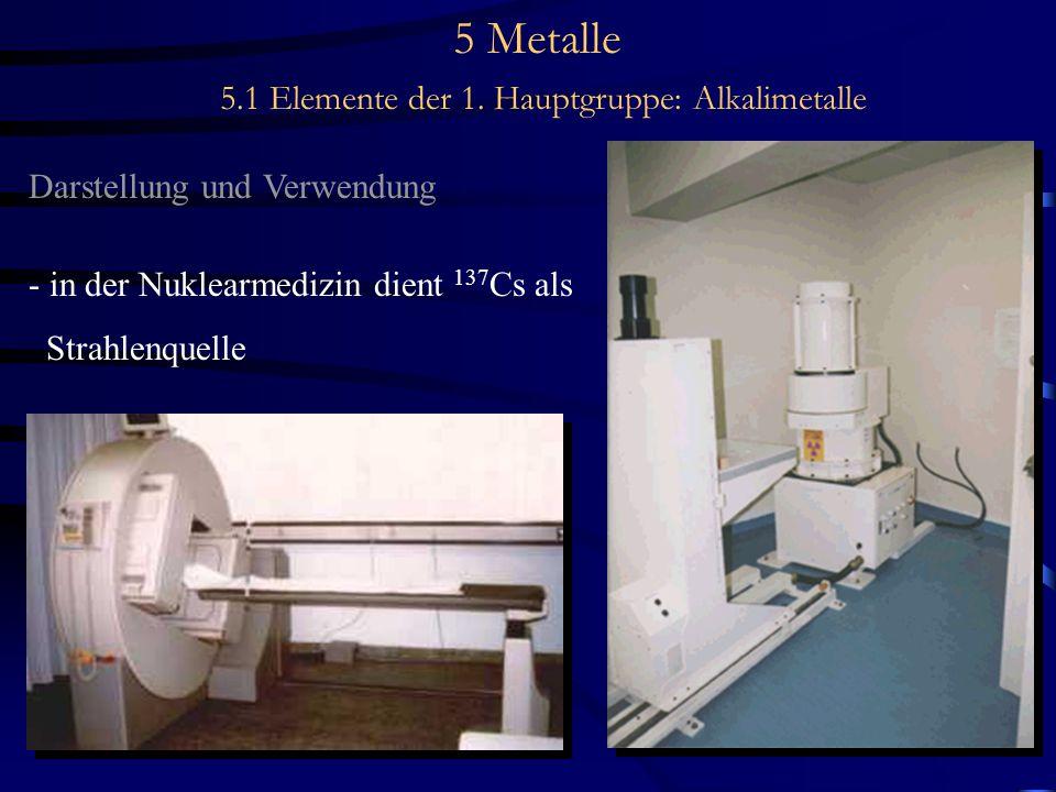 5 Metalle 5.1 Elemente der 1. Hauptgruppe: Alkalimetalle Darstellung und Verwendung - in der Nuklearmedizin dient 137 Cs als Strahlenquelle
