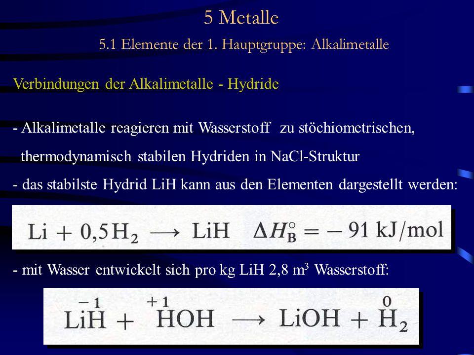 5 Metalle 5.1 Elemente der 1. Hauptgruppe: Alkalimetalle Verbindungen der Alkalimetalle - Hydride - Alkalimetalle reagieren mit Wasserstoff zu stöchio