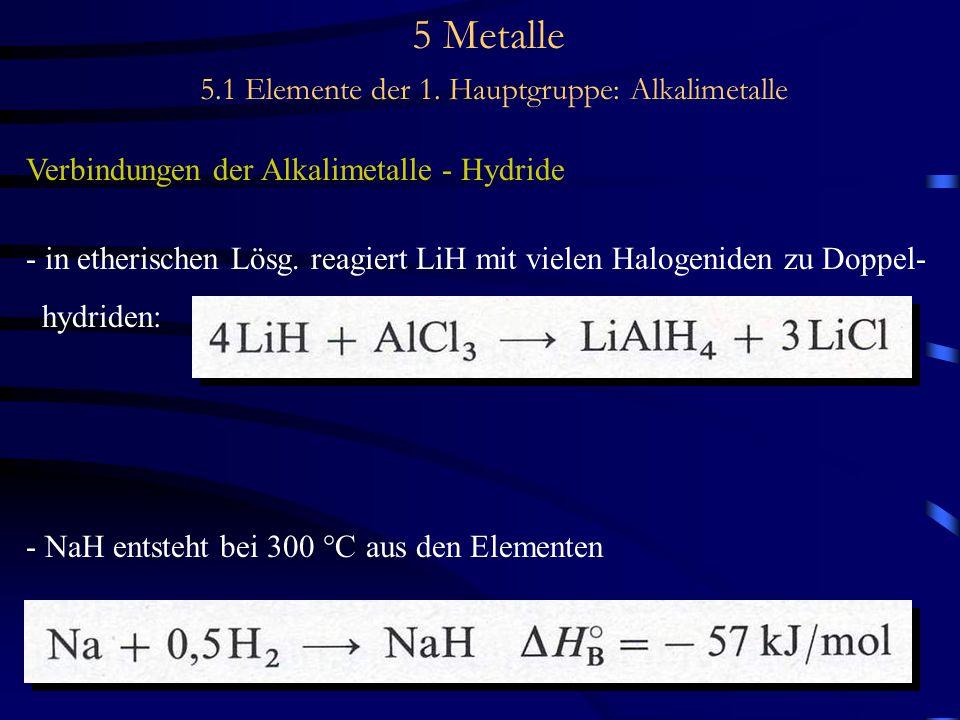 5 Metalle 5.1 Elemente der 1. Hauptgruppe: Alkalimetalle Verbindungen der Alkalimetalle - Hydride - in etherischen Lösg. reagiert LiH mit vielen Halog