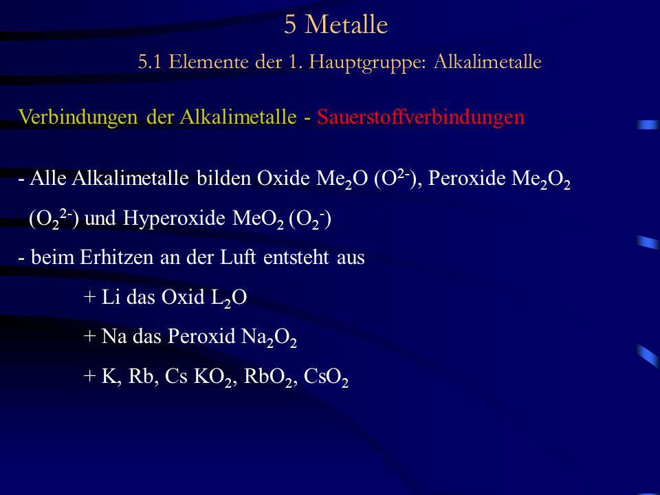 5 Metalle 5.1 Elemente der 1. Hauptgruppe: Alkalimetalle Verbindungen der Alkalimetalle - Sauerstoffverbindungen - Alle Alkalimetalle bilden Oxide Me