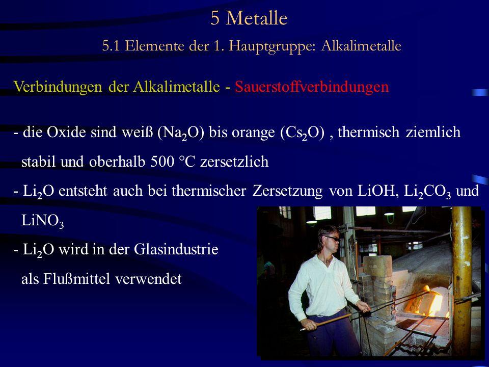 5 Metalle 5.1 Elemente der 1. Hauptgruppe: Alkalimetalle Verbindungen der Alkalimetalle - Sauerstoffverbindungen - die Oxide sind weiß (Na 2 O) bis or