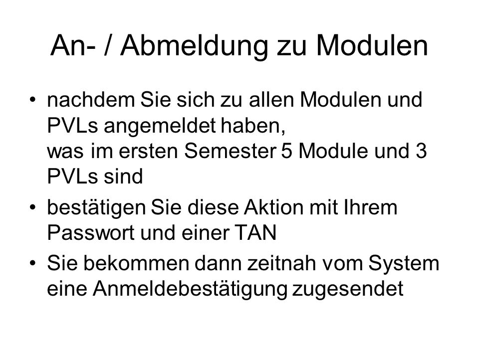 nachdem Sie sich zu allen Modulen und PVLs angemeldet haben, was im ersten Semester 5 Module und 3 PVLs sind bestätigen Sie diese Aktion mit Ihrem Passwort und einer TAN Sie bekommen dann zeitnah vom System eine Anmeldebestätigung zugesendet