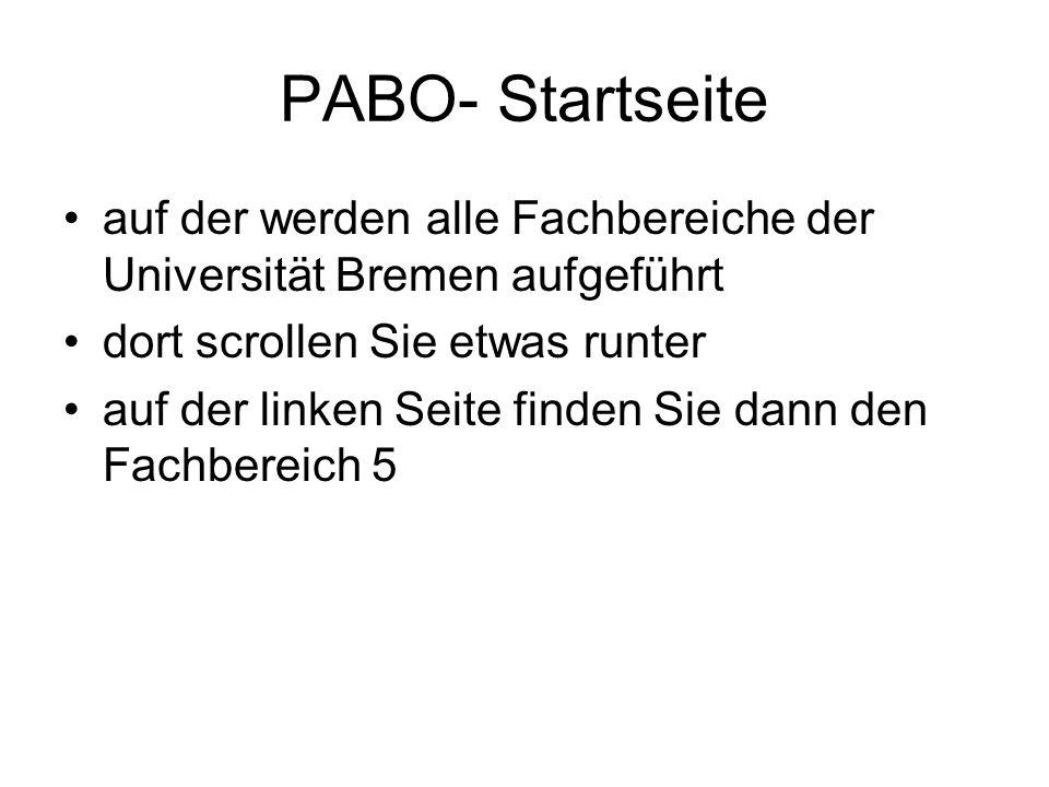 PABO- Startseite auf der werden alle Fachbereiche der Universität Bremen aufgeführt dort scrollen Sie etwas runter auf der linken Seite finden Sie dan