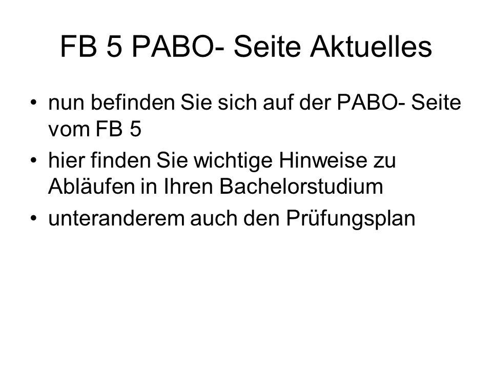 FB 5 PABO- Seite Aktuelles nun befinden Sie sich auf der PABO- Seite vom FB 5 hier finden Sie wichtige Hinweise zu Abläufen in Ihren Bachelorstudium unteranderem auch den Prüfungsplan