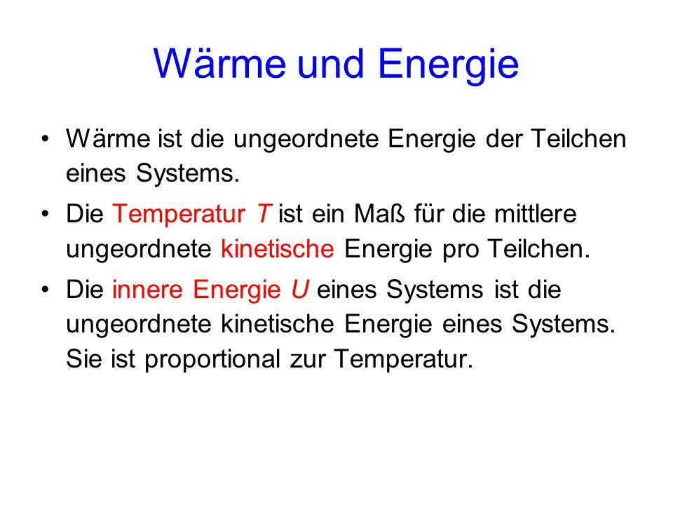 Wärme und Energie Wärme ist die ungeordnete Energie der Teilchen eines Systems. Die Temperatur T ist ein Maß für die mittlere ungeordnete kinetische E