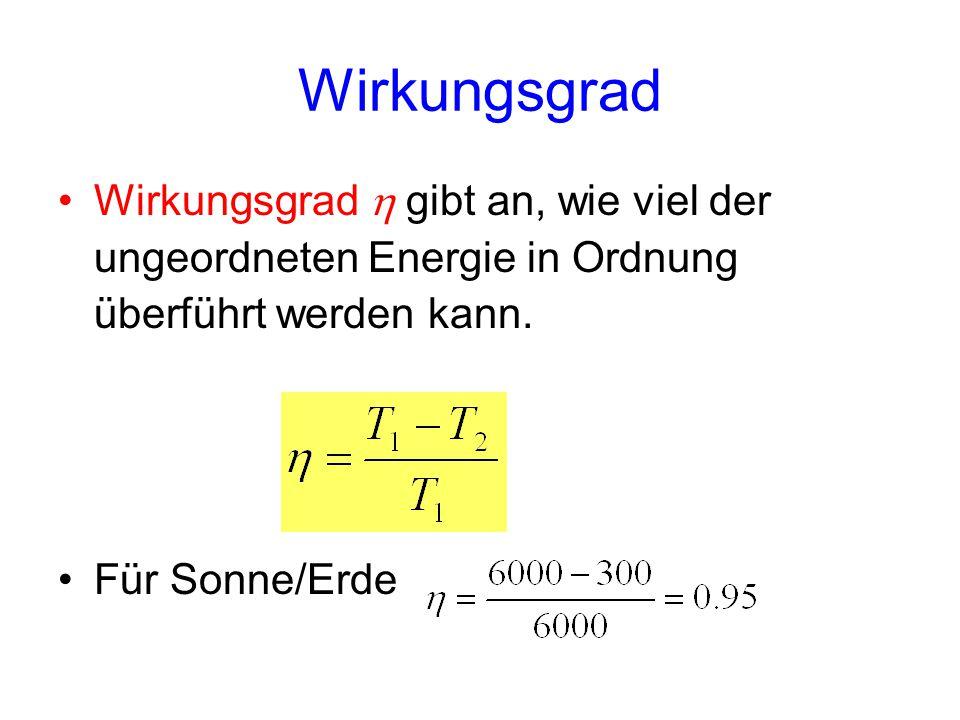 Wirkungsgrad  gibt an, wie viel der ungeordneten Energie in Ordnung überführt werden kann. Für Sonne/Erde Wirkungsgrad