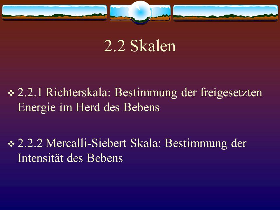 2.2 Skalen  2.2.1 Richterskala: Bestimmung der freigesetzten Energie im Herd des Bebens  2.2.2 Mercalli-Siebert Skala: Bestimmung der Intensität des