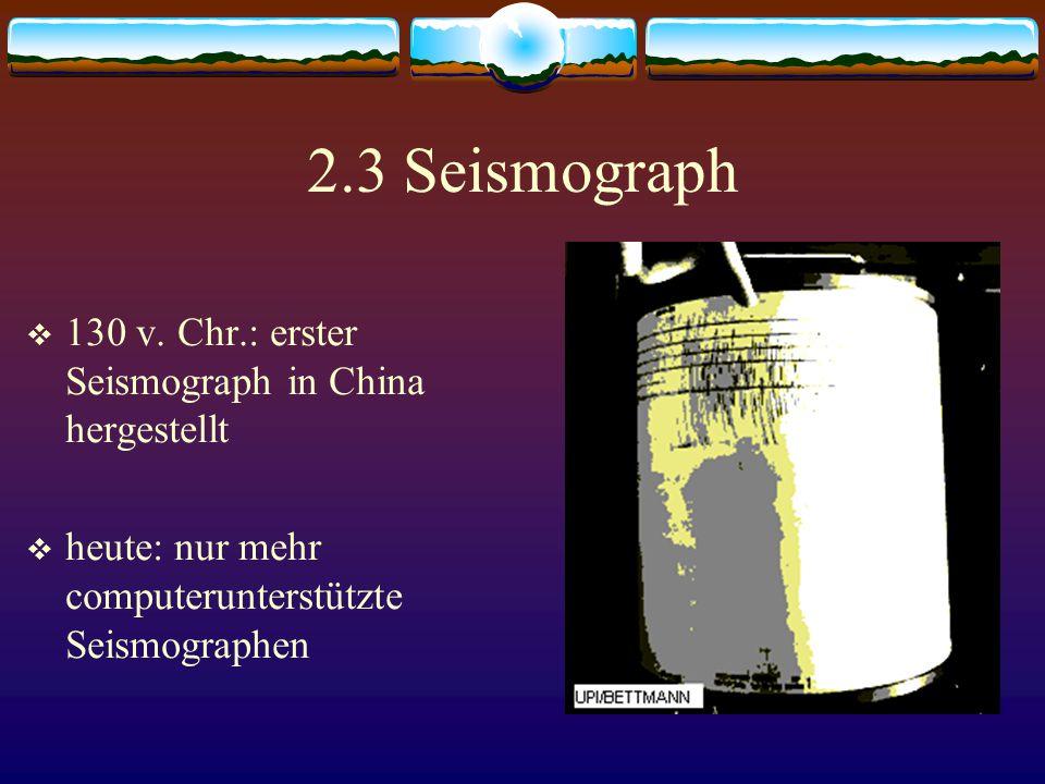 2.3 Seismograph  130 v. Chr.: erster Seismograph in China hergestellt  heute: nur mehr computerunterstützte Seismographen