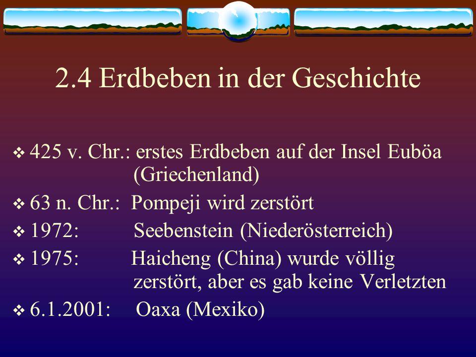 2.4 Erdbeben in der Geschichte  425 v. Chr.: erstes Erdbeben auf der Insel Euböa (Griechenland)  63 n. Chr.: Pompeji wird zerstört  1972: Seebenste