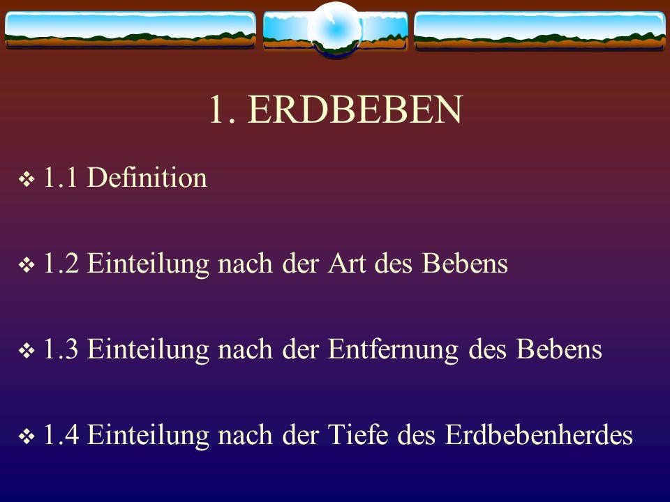 1. ERDBEBEN  1.1 Definition  1.2 Einteilung nach der Art des Bebens  1.3 Einteilung nach der Entfernung des Bebens  1.4 Einteilung nach der Tiefe