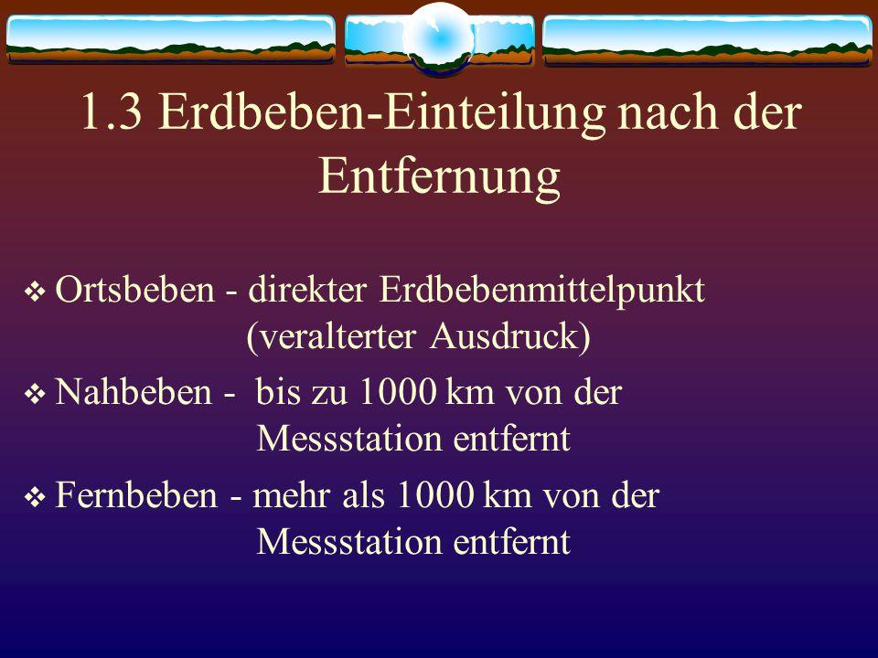 1.3 Erdbeben-Einteilung nach der Entfernung  Ortsbeben - direkter Erdbebenmittelpunkt (veralterter Ausdruck)  Nahbeben - bis zu 1000 km von der Mess