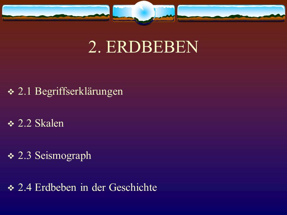 2. ERDBEBEN  2.1 Begriffserklärungen  2.2 Skalen  2.3 Seismograph  2.4 Erdbeben in der Geschichte