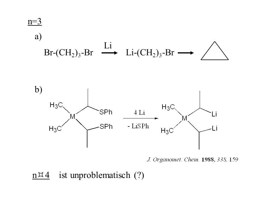 n=3 a) Br-(CH 2 ) 3 -Br Li-(CH 2 ) 3 -Br Li b) n  4 ist unproblematisch (?)