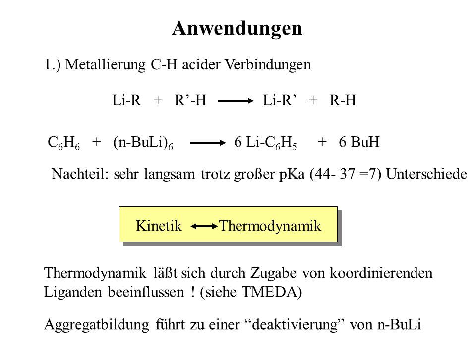 Anwendungen 1.) Metallierung C-H acider Verbindungen Li-R + R'-H Li-R' + R-H C 6 H 6 + (n-BuLi) 6 6 Li-C 6 H 5 + 6 BuH Nachteil: sehr langsam trotz gr