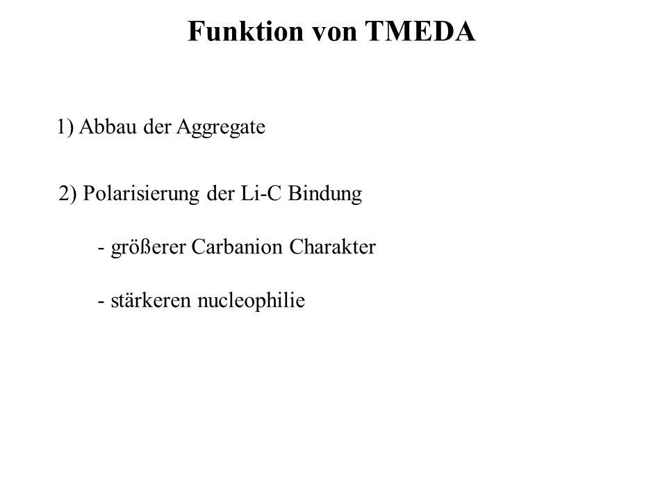 Funktion von TMEDA 1) Abbau der Aggregate 2) Polarisierung der Li-C Bindung - größerer Carbanion Charakter - stärkeren nucleophilie