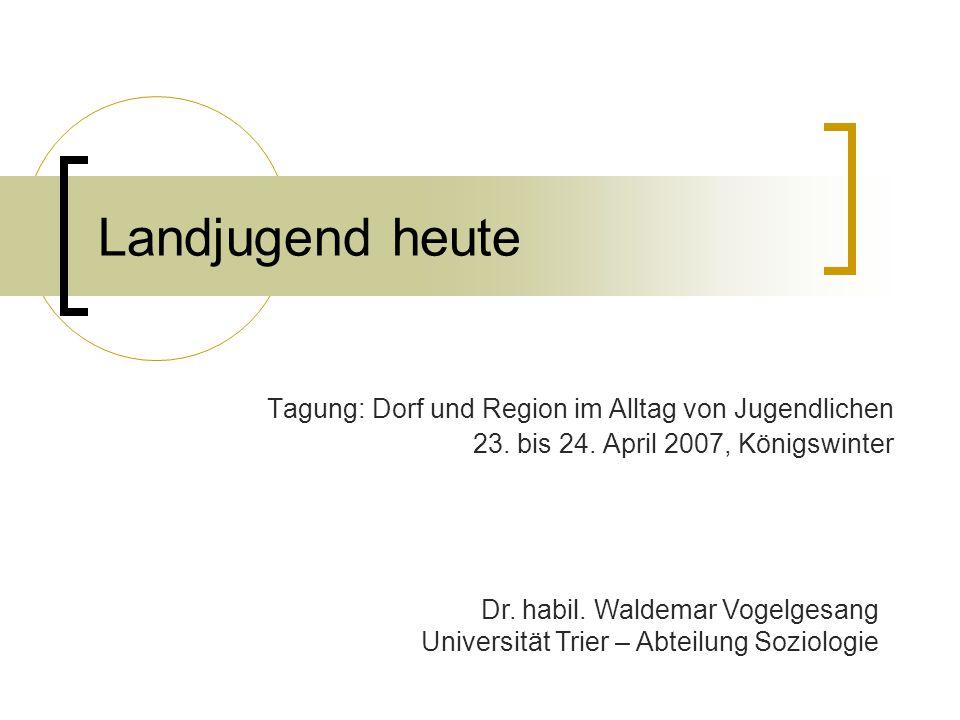 Landjugend heute Tagung: Dorf und Region im Alltag von Jugendlichen 23. bis 24. April 2007, Königswinter Dr. habil. Waldemar Vogelgesang Universität T