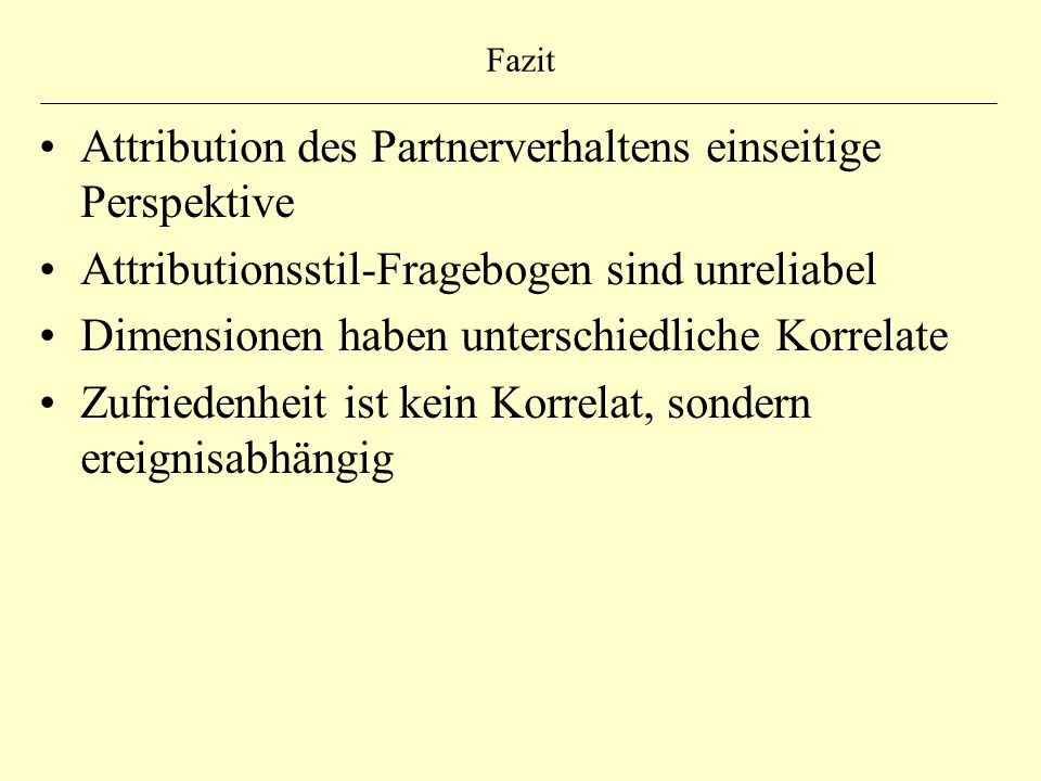 Fazit Attribution des Partnerverhaltens einseitige Perspektive Attributionsstil-Fragebogen sind unreliabel Dimensionen haben unterschiedliche Korrelat