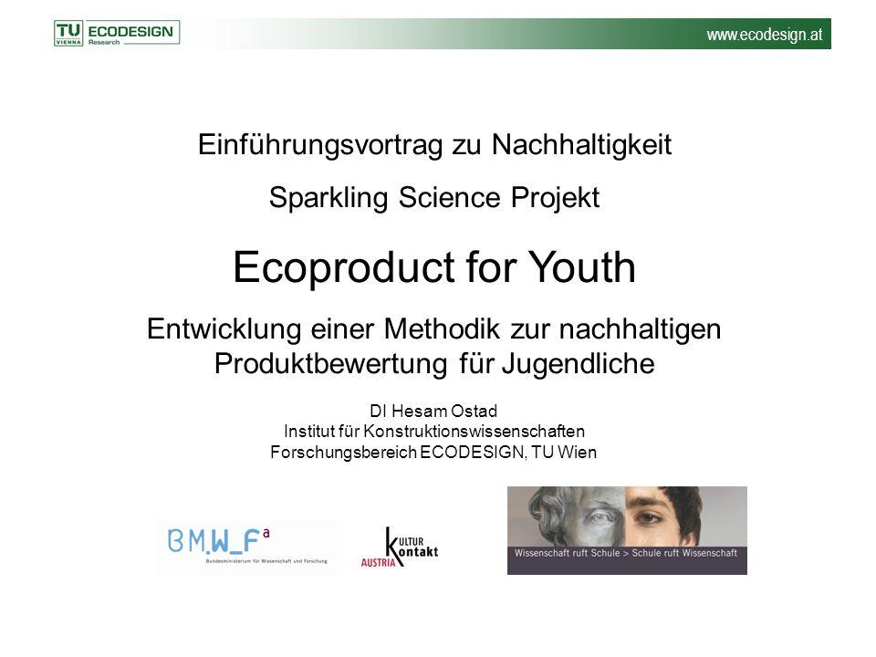 www.ecodesign.at Einführungsvortrag zu Nachhaltigkeit Sparkling Science Projekt Ecoproduct for Youth Entwicklung einer Methodik zur nachhaltigen Produ