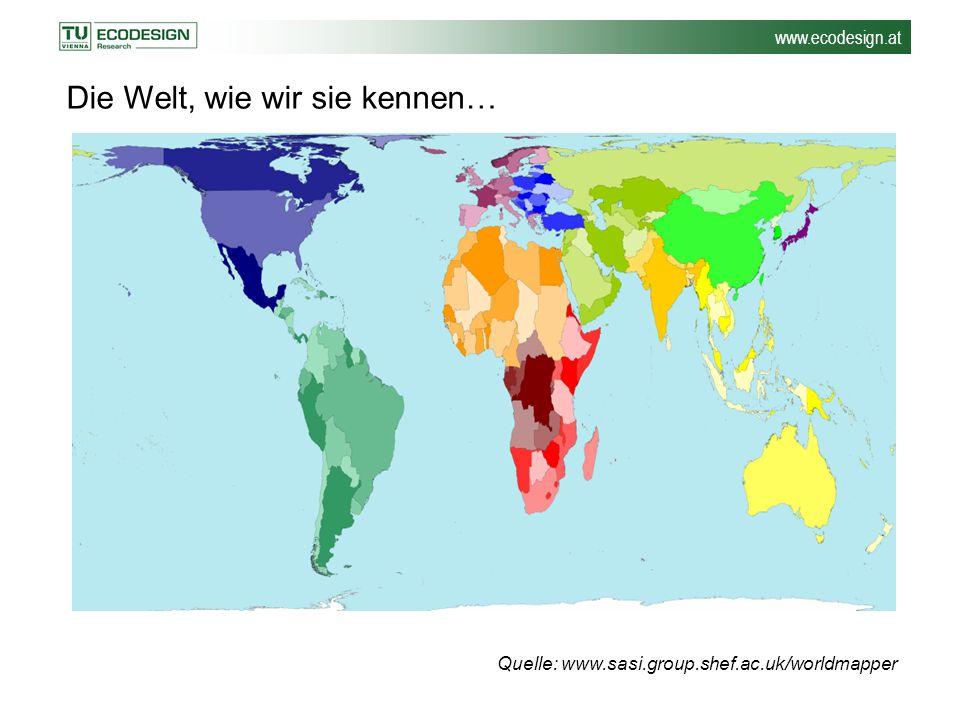www.ecodesign.at Die Welt, wie wir sie kennen… Quelle: www.sasi.group.shef.ac.uk/worldmapper