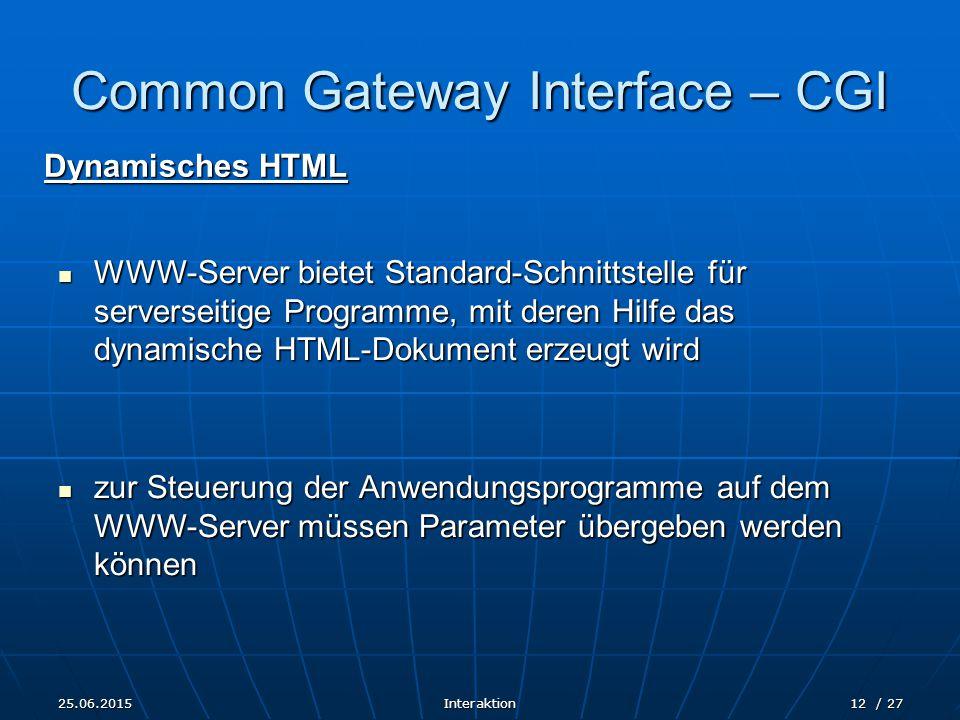 25.06.2015Interaktion12 / 27 Common Gateway Interface – CGI Dynamisches HTML WWW-Server bietet Standard-Schnittstelle für serverseitige Programme, mit deren Hilfe das dynamische HTML-Dokument erzeugt wird WWW-Server bietet Standard-Schnittstelle für serverseitige Programme, mit deren Hilfe das dynamische HTML-Dokument erzeugt wird zur Steuerung der Anwendungsprogramme auf dem WWW-Server müssen Parameter übergeben werden können zur Steuerung der Anwendungsprogramme auf dem WWW-Server müssen Parameter übergeben werden können